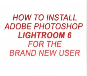 How To Install Adobe Photoshop Lightroom 6 For The Brand New Lightroom User