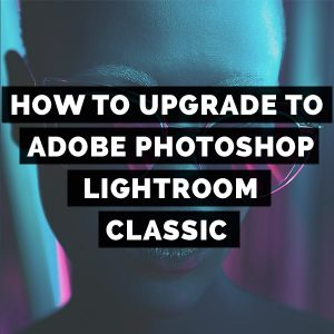 How To Upgrade To Adobe Photoshop Lightroom Classic