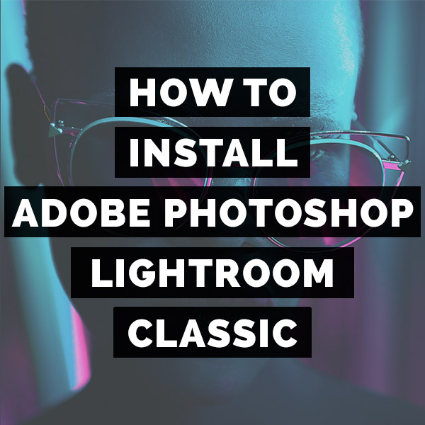 How To Install Adobe Photoshop Lightroom Classic For The