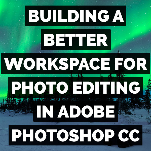 How To Build A Better Workspace For Photo Editing In Adobe Photoshop CC