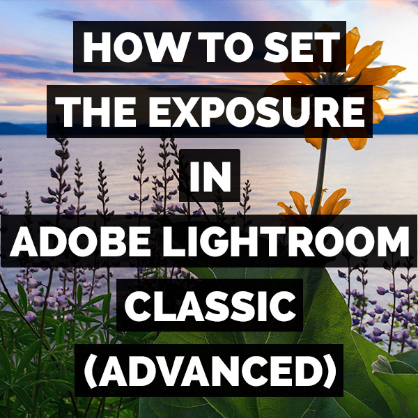 How To Set The Exposure In Adobe Photoshop Lightroom Classic (Advanced)