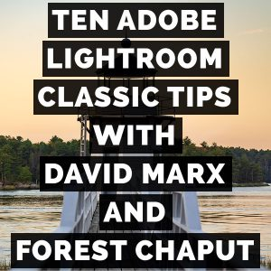 Ten Adobe Photoshop Lightroom Classic Tips With David Marx And Forest Chaput