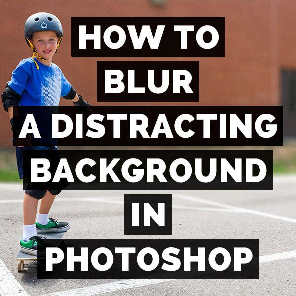 How To Blur A Distracting Background In Adobe Photoshop