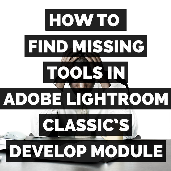 How To Find Missing Tools In Adobe Photoshop Lightroom Classic's Develop Module