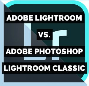 Adobe Lightroom versus Adobe Photoshop Lightroom Classic