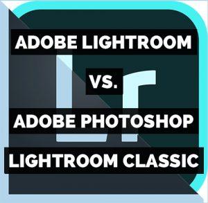 Adobe Lightroom versus Adobe Photoshop Lightroom Classic