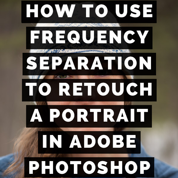 How To Use Frequency Separation To Retouch A Portrait In Adobe Photoshop
