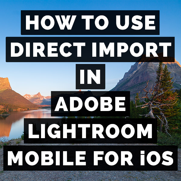 How To Use Direct Import In Adobe Lightroom Mobile For iOS