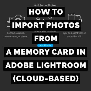 How To Import Photos From A Memory Card In Adobe Lightroom (Cloud-Based)