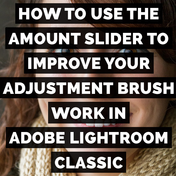 How To Use The Amount Slider To Improve Your Adjustment Brush Work In Adobe Photoshop Lightroom Classic