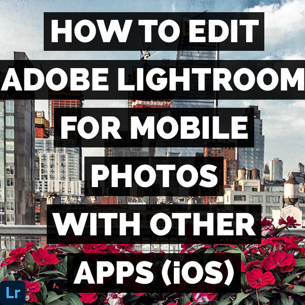 How To Edit Adobe Lightroom For Mobile Photos With Other Apps (iOS)