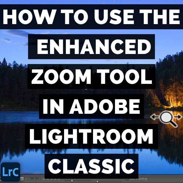 How To Use The Enhanced Zoom Tool In Adobe Photoshop Lightroom Classic