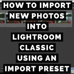 How To Import New Photos Into Adobe Photoshop Lightroom Classic Using An Import Preset